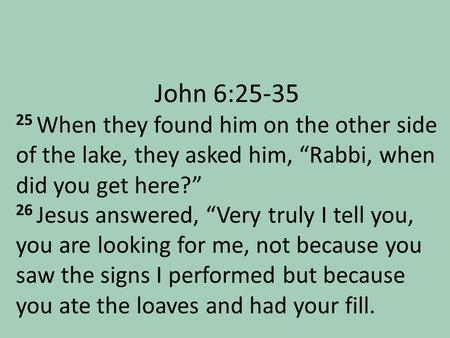 "John 6:25-35 25 When they found him on the other side of the lake, they asked him, ""Rabbi, when did you get here?"" 26 Jesus answered, ""Very truly I tell."