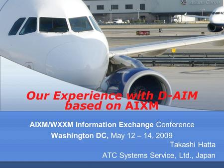 Our Experience with D-AIM based on AIXM AIXM/WXXM Information Exchange Conference Washington DC, May 12 – 14, 2009 Takashi Hatta ATC Systems Service, Ltd.,