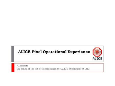 ALICE Pixel Operational Experience R. Santoro On behalf of the ITS collaboration in the ALICE experiment at LHC.