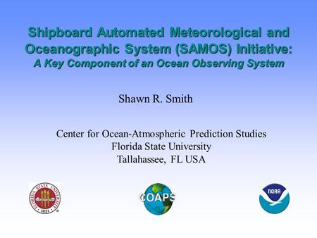 Shipboard Automated Meteorological and Oceanographic System (SAMOS) Initiative: A Key Component of an Ocean Observing System Shawn R. Smith Center for.