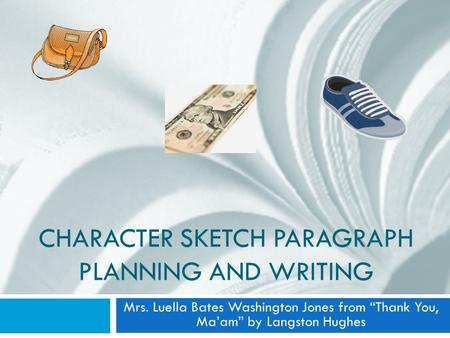 "CHARACTER SKETCH PARAGRAPH PLANNING AND WRITING Mrs. Luella Bates Washington Jones from ""Thank You, Ma'am"" by Langston Hughes."