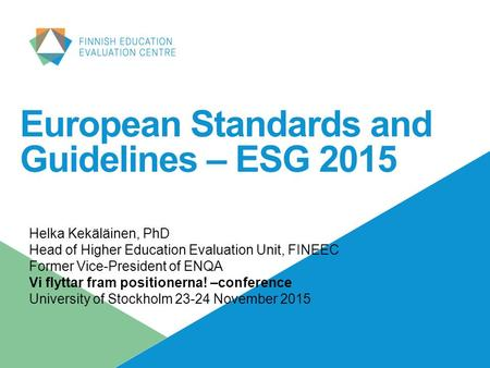 European Standards and Guidelines – ESG 2015 Helka Kekäläinen, PhD Head of Higher Education Evaluation Unit, FINEEC Former Vice-President of ENQA Vi flyttar.