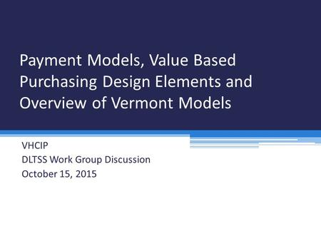Payment Models, Value Based Purchasing Design Elements and Overview of Vermont Models VHCIP DLTSS Work Group Discussion October 15, 2015.