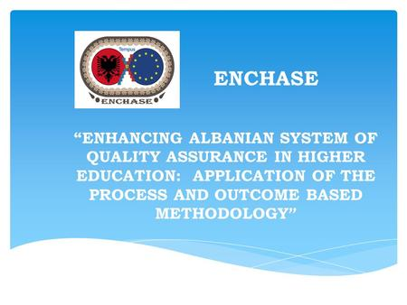 "ENCHASE ""ENHANCING ALBANIAN SYSTEM OF QUALITY ASSURANCE IN HIGHER EDUCATION: APPLICATION OF THE PROCESS AND OUTCOME BASED METHODOLOGY """