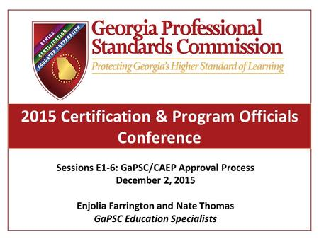 2015 Certification & Program Officials Conference Sessions E1-6: GaPSC/CAEP Approval Process December 2, 2015 Enjolia Farrington and Nate Thomas GaPSC.