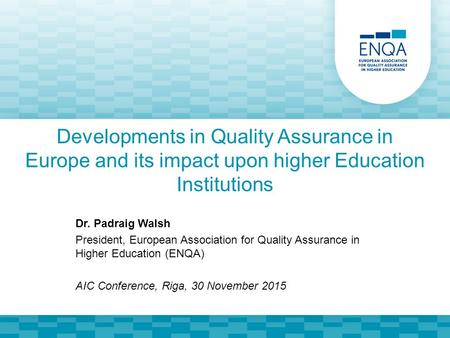 Developments in Quality Assurance in Europe and its impact upon higher Education Institutions Dr. Padraig Walsh President, European Association for Quality.