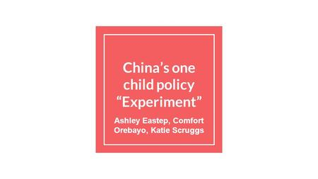 "China's one child policy ""Experiment"" Ashley Eastep, Comfort Orebayo, Katie Scruggs."