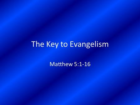 The Key to Evangelism Matthew 5:1-16. The Character of Kingdom Citizens In Relation to God – The Poor in Spirit = totally dependent on God – The Mourners.