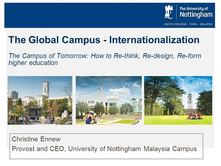 The Global Campus - Internationalization The Campus of Tomorrow: How to Re-think, Re-design, Re-form higher education Christine Ennew Provost and CEO,