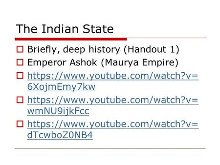 The Indian <strong>State</strong>  Briefly, deep history (Handout 1)  Emperor Ashok (Maurya Empire)  https://www.youtube.com/watch?v= 6XojmEmy7kw https://www.youtube.com/watch?v=