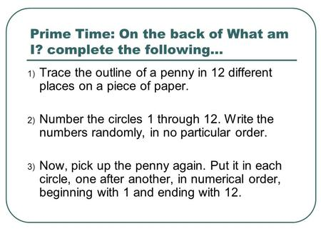 Prime Time: On the back of What am I? complete the following… 1) Trace the outline of a penny in 12 different places on a piece of paper. 2) Number the.