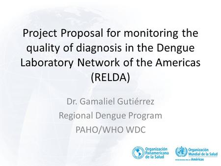 Project Proposal for monitoring the quality of diagnosis in the Dengue Laboratory Network of the Americas (RELDA) Dr. Gamaliel Gutiérrez Regional Dengue.