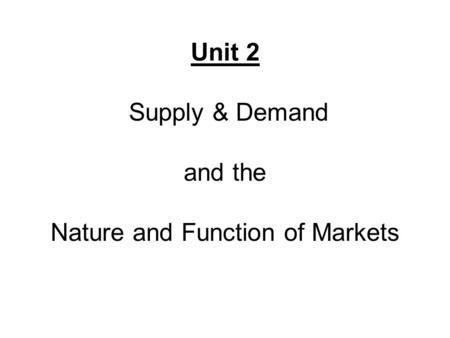 Unit 2 Supply & Demand and the Nature and Function of Markets.