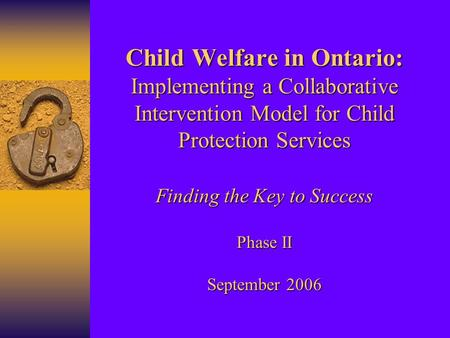 Child Welfare in Ontario: Implementing a Collaborative Intervention Model for Child Protection Services Finding the Key to Success Phase II September 2006.