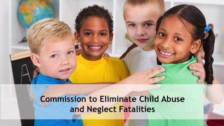 Commission to Eliminate Child Abuse and Neglect Fatalities.