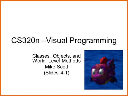 CS320n –Visual Programming Classes, Objects, and World- Level Methods Mike Scott (Slides 4-1)