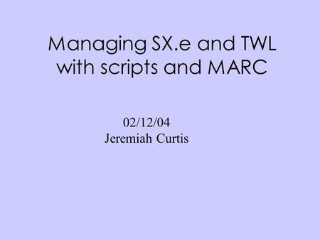 Managing SX.e and TWL with scripts and MARC 02/12/04 Jeremiah Curtis.