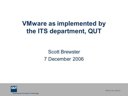 Queensland University of Technology CRICOS No. 00213J VMware as implemented by the ITS department, QUT Scott Brewster 7 December 2006.