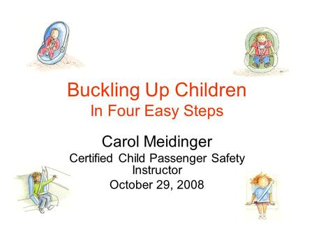 Buckling Up Children In Four Easy Steps Carol Meidinger Certified Child Passenger Safety Instructor October 29, 2008.