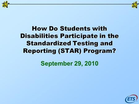 How Do Students with Disabilities Participate in the Standardized Testing and Reporting (STAR) Program? September 29, 2010.