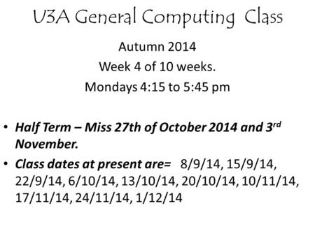 U3A General Computing Class Autumn 2014 Week 4 of 10 weeks. Mondays 4:15 to 5:45 pm Half Term – Miss 27th of October 2014 and 3 rd November. Class dates.