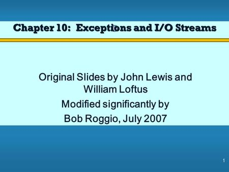1 Chapter 10: Exceptions and I/O Streams Original Slides by John Lewis and William Loftus Modified significantly by Bob Roggio, July 2007.