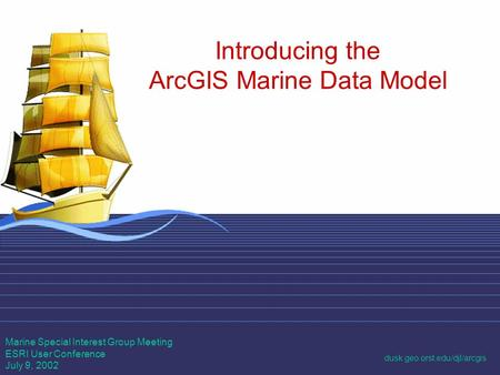 1 Introducing the ArcGIS Marine Data Model Marine Special Interest Group Meeting ESRI User Conference July 9, 2002 dusk.geo.orst.edu/djl/arcgis.