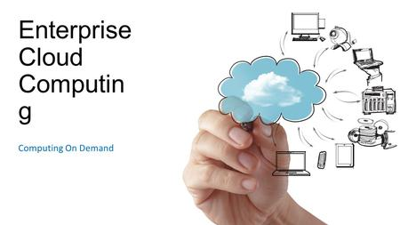 "Enterprise Cloud Computin g Computing On Demand. Enterprise Cloud Computing Technology as a ""utility"" Capital Expenditures become Operating Expenditures."