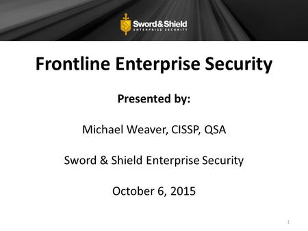 Frontline Enterprise Security Presented by: Michael Weaver, CISSP, QSA Sword & Shield Enterprise Security October 6, 2015 1.