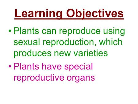 Learning Objectives Plants can reproduce using sexual reproduction, which produces new varieties Plants have special reproductive organs.