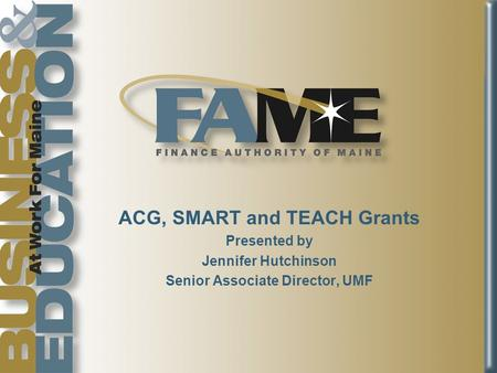 ACG, SMART and TEACH Grants Presented by Jennifer Hutchinson Senior Associate Director, UMF.