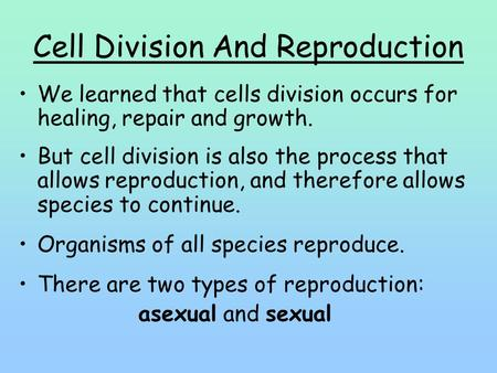 Cell Division And Reproduction We learned that cells division occurs for healing, repair and growth. But cell division is also the process that allows.