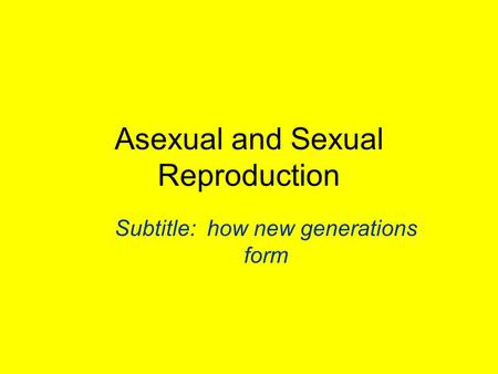 Asexual and Sexual Reproduction Subtitle: how new generations form.
