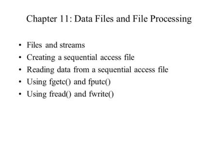Chapter 11: Data Files and File Processing Files and streams Creating a sequential access file Reading data from a sequential access file Using fgetc()
