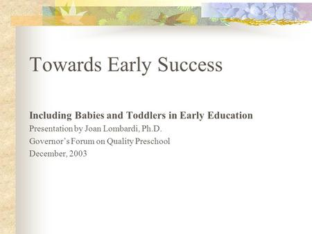 Towards Early Success Including Babies and Toddlers in Early Education Presentation by Joan Lombardi, Ph.D. Governor's Forum on Quality Preschool December,