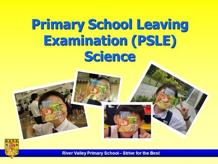 River Valley Primary School – Strive for the Best Primary School Leaving Examination (PSLE) Science.