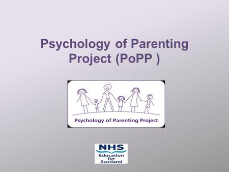 Psychology of Parenting Project (PoPP ) 1. Popp at a glance The Psychology of Parenting Project, developed within NHS Education for Scotland (NES), is.