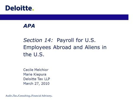 APA Section 14: Payroll for U.S. Employees Abroad and Aliens in the U.S. Cecile Melchior Marie Kiepura Deloitte Tax LLP March 27, 2010.