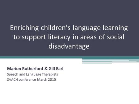 Enriching children's language learning to support literacy in areas of social disadvantage Marion Rutherford & Gill Earl Speech and Language Therapists.