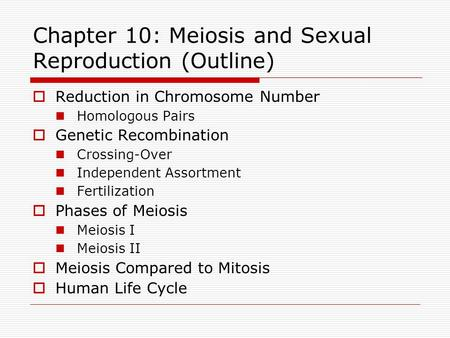 Chapter 10: Meiosis and Sexual Reproduction (Outline)  Reduction in Chromosome Number Homologous Pairs  Genetic Recombination Crossing-Over Independent.