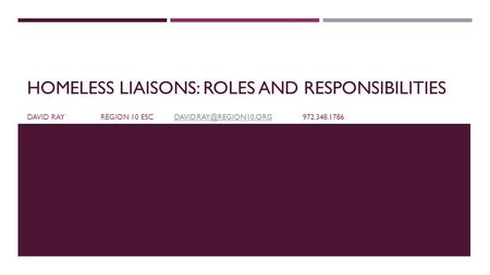 HOMELESS LIAISONS: ROLES AND RESPONSIBILITIES DAVID RAYREGION 10