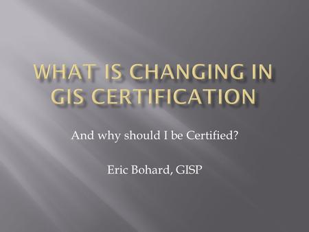 And why should I be Certified? Eric Bohard, GISP.