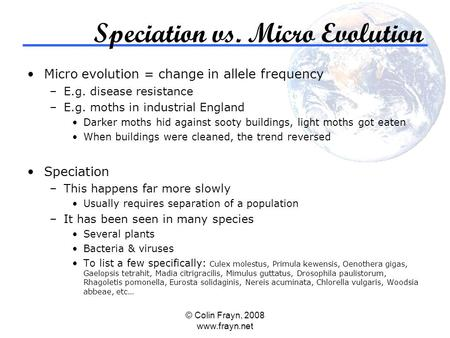 © Colin Frayn, 2008 www.frayn.net Speciation vs. Micro Evolution Micro evolution = change in allele frequency –E.g. disease resistance –E.g. moths in industrial.