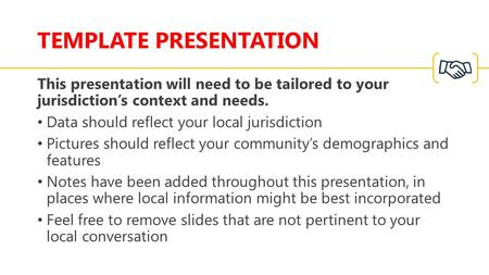 TEMPLATE PRESENTATION This presentation will need to be tailored to your jurisdiction's context and needs. Data should reflect your local jurisdiction.
