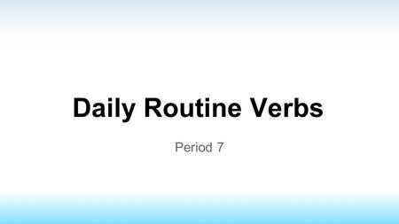Daily Routine Verbs Period 7. Daily Routine Verbs Mainly reflexive verb conjugations Doing action to someone or oneself.