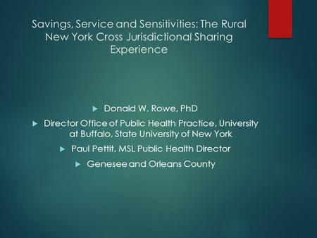Savings, Service and Sensitivities: The Rural New York Cross Jurisdictional Sharing Experience  Donald W. Rowe, PhD  Director Office of Public Health.