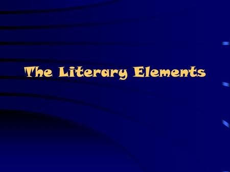 The Literary Elements Why Interpret? Never forget that an author begins with a blank page Everything put into the text makes a contribution to the author's.