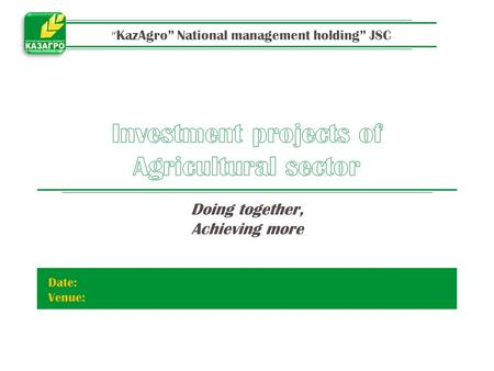 """ KazAgro"" National management holding"" JSC Doing together, Achieving more Date: Venue:"