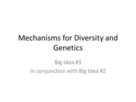 Mechanisms for Diversity and Genetics Big Idea #3 In conjunction with Big Idea #2.