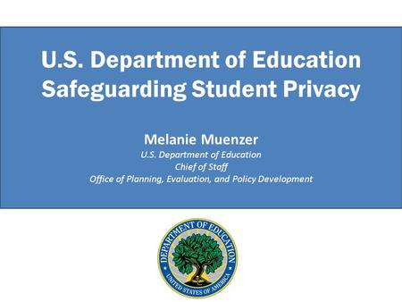 U.S. Department of Education Safeguarding Student Privacy Melanie Muenzer U.S. Department of Education Chief of Staff Office of Planning, Evaluation, and.